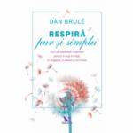 Respiră pur și simplu. Cum să stăpânești respirația pentru a reuși în viață, în dragoste, în afaceri și nu numai