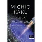 Fizica imposibilului - Michio Kaku