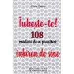 Iubeste-te! 108 moduri de a practica iubirea de sine - Clara Toma