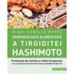 Farmacologia alimentară a tiroiditei Hashimoto - protocoale de nutriţie şi reţete terapeutice care te ajută sa preiei controlul asupra sănătaţii tiroidei tale