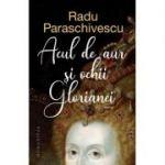 Acul de aur și ochii Glorianei - Radu Paraschivescu