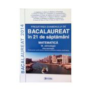 Pregatirea examenului de bacalaureat 2014 in 21 de saptamani. Matematica. M_tehnologic