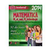 BACALAUREAT 2014. MATEMATICA M_STIINTELE_NATURII, M_TEHNOLOGIC. 50 DE TESTE DUPA MODELUL MEN