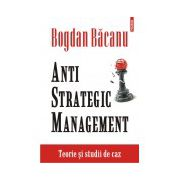 Anti-Strategic Management. Teorie si studii de caz