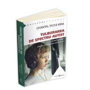 Tulburarea de Spectru Autist - Ghidul complet pentru intelegerea autismului Chantal Sicile Kira
