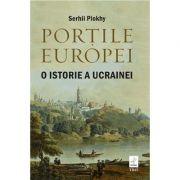 Porțile Europei. O istorie a Ucrainei - Serhii Plokhy