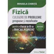 Fizica, culegere de probleme propuse si rezolvate pentru clasa a X-a si Bacalaureat - Mihaela Chirita