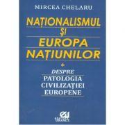 Nationalismul si Europa Natiunilor. Despre patologia civilizatiei europene - Mircea Chelaru