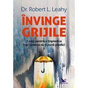 Învinge grijile - 7 paşi pentru a împiedica îngrijorarea să-ţi pună piedici - Robert L. Leahy