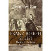 Franz Joseph și Sisi. Datoria și rebeliunea - Jean des Cars
