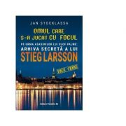 Omul care s-a jucat cu focul. Pe urmele asasinilor lui Olof Palme. Arhiva secreta a lui Stieg Larsson - Jan Stocklassa