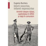 Istorii nescrise, infamii neprescrise Amintiri despre război, captivitatea în URSS și viața în comunism