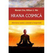 Hrana cosmică - abordarea taoistă a sănătaţii şi longevităţii - Mantak Chia , William U. Wei