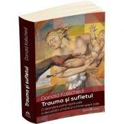 Trauma si sufletul. O abordare psiho-spirituala a dezvoltarii umane si a intreruperii sale - Donald Kalsched