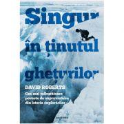 Singur în ținutul ghețurilor. Cea mai tulburătoare poveste de supraviețuire din istoria explorărilor - David Roberts