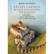 Cetăți, castele și alte fortificații din România Volumul I – De la începuturi până către anul 1540