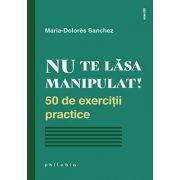 Nu te lăsa manipulat. 50 de exerciții practice - Maria Dolores Sanchez