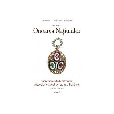 Onoarea Națiunilor. Ordine și decorații din patrimoniul Muzeului National de Istorie a României. vol. I