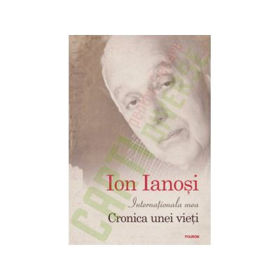 Ion Ianosi - Internationala mea. Cronica unei vieti. Editie Cartonata
