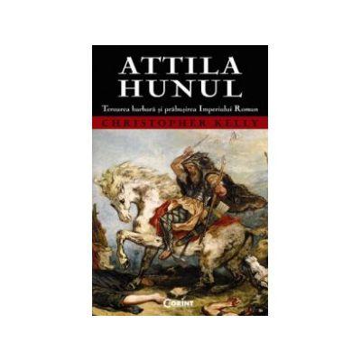 Attila Hunul. Teroarea barbară şi prăbuşirea Imperiului Roman