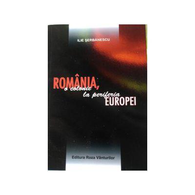 Romania, o colonie la periferia Europei