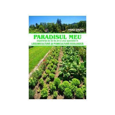 Paradisul meu. Experienta de 32 de ani a unui specialist in legumicultura si pomicultura biologica