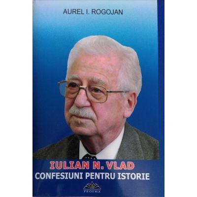 Confesiuni pentru istorie Iulian Vlad