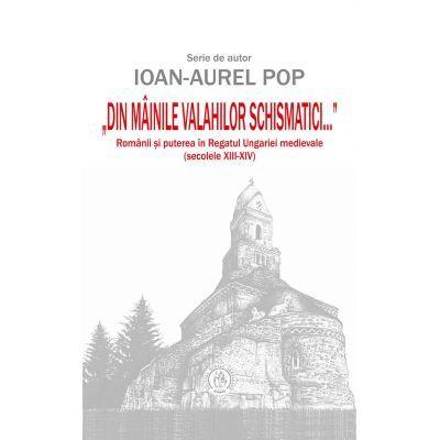 """""""Din mâinile valahilor schismatici..."""". Românii şi puterea în Regatul Ungariei medievale (secolele XIII‑XIV) - Ioan Aurel Pop"""