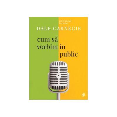 Cum să vorbim în public Ediţia a III-a, revizuită - Dale Carnegie