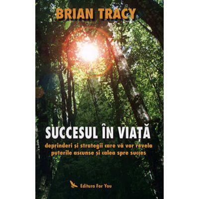 Succesul în viaţă - deprinderi şi strategii care vă vor revela puterile şi calea spre succes