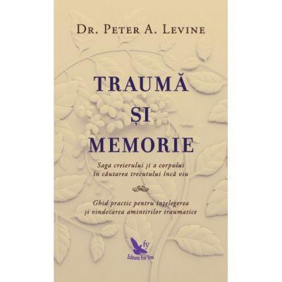 Traumă și memorie. Saga creierului și a corpului în căutarea trecutului încă viu. Ghid practic pentru înțelegerea și vindecarea amintirilor traumatice