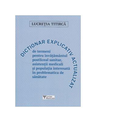 Dictionar explicativ actualizat de termeni pentru invatamantul postliceal sanitar, asistentii medicali si populatia interesata in problematica de sanatate