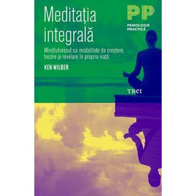 Meditația integrală. Mindfulnessul ca modalitate de creștere, trezire și revelare în propria viață