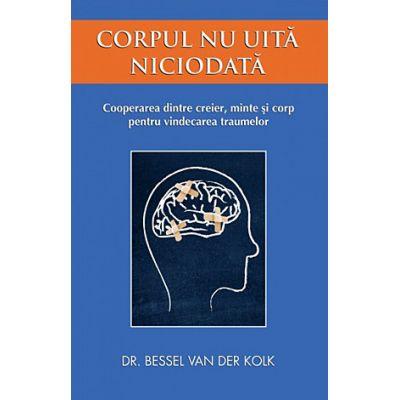 Corpul nu uită niciodată - cooperarea dintre creier, minte şi corp pentru vindecarea traumelor