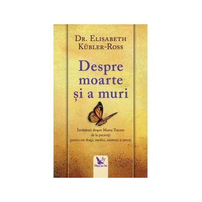 Despre moarte și a muri. Învățături despre Marea Trecere de la pacienți pentru cei dragi, medici, asistenți și preoți.