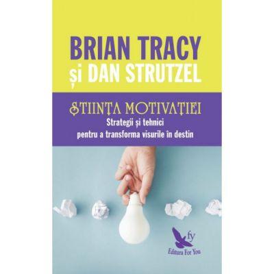 Știința motivației. Strategii și tehnici pentru a transforma visurile în destin
