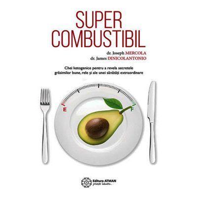 Supercombustibil. Chei ketogenice pentru a revela secretele grăsimilor bune, rele și ale unei sănătăți extraordinare