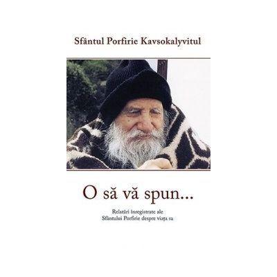 O sa va spun... Relatari inregistrate ale Sfantului Porfire despre viata sa - Porfirie Kavsokalyvitul