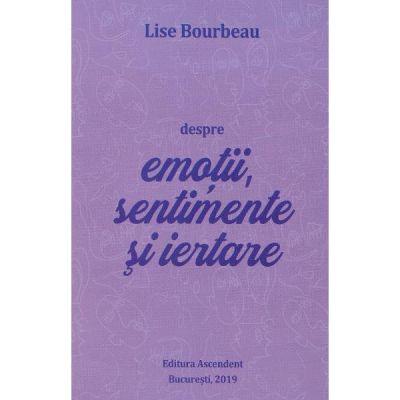 Despre emotii, sentimente si iertare - Lise Bourbeau
