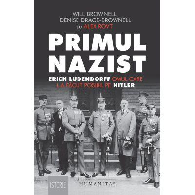 Primul nazist Erich Ludendorff, omul care l-a făcut posibil pe Hitler - Denise Drace-Brownell, Will Brownell