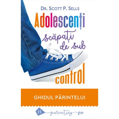 Adolescenți scăpați de sub control Ghidul părintelui
