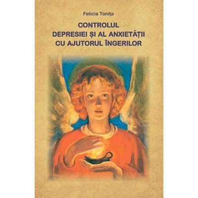 Controlul depresiei şi al anxietăţii cu ajutorul îngerilor - Felicia Toniţă