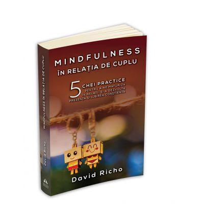 Mindfulness in relatia de cuplu: 5 chei practice pentru a ne maturiza in relatii si a dezvolta prezenta si iubirea constienta