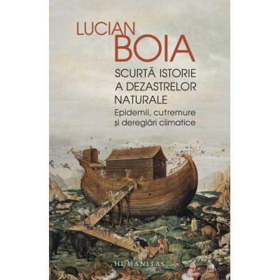 Scurtă istorie a dezastrelor naturale Epidemii, cutremure și dereglări climatice - Lucian Boia