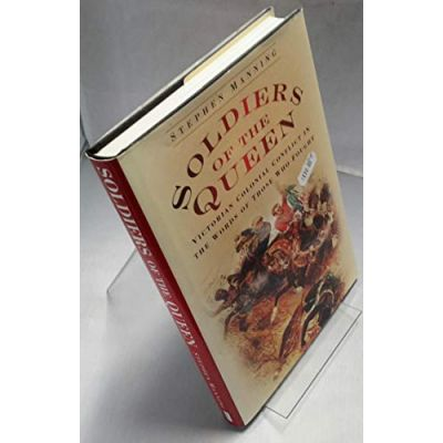 Soldiers of the Queen: Victorian Colonial Conflict in the Words of Those Who Fought Manning, Stephen