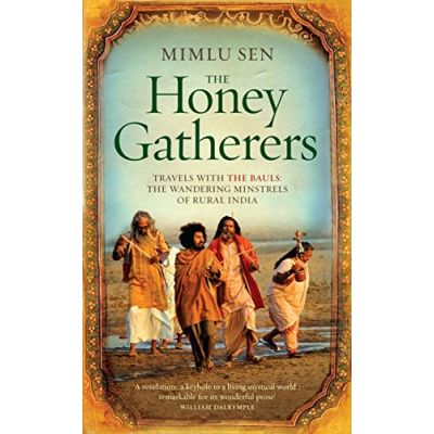 The Honey Gatherers: Travels with The Bauls: The Wandering Minstrels of Rural India