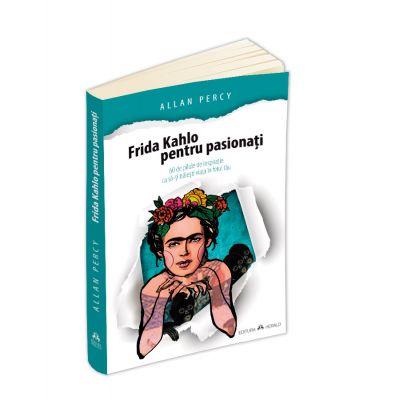 Frida Kahlo pentru pasionati - 60 de pilule de inspiratie ca sa-ti traiesti viata în felul tau