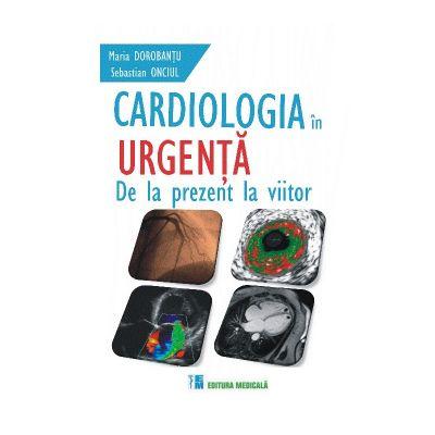 Cardiologia in urgenta. De la prezent la viitor - Maria Dorobantu, Sebastian Onciul