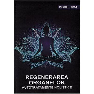 Regenerarea organelor. Autotratamente holistice - Doru Cica
