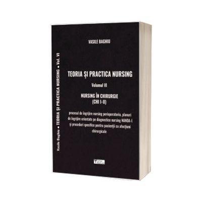 Teoria si practica de nursing. Nursing in chirurgie, volumul VI -Vasile  Baghiu